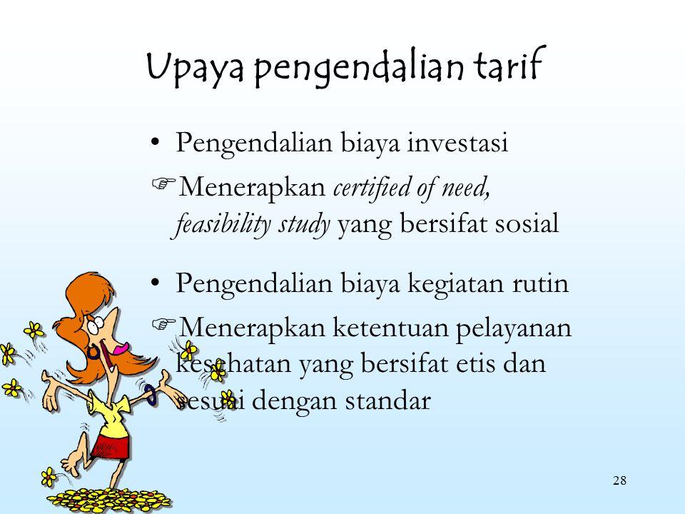 28 Upaya pengendalian tarif Pengendalian biaya investasi  Menerapkan certified of need, feasibility study yang bersifat sosial Pengendalian biaya keg