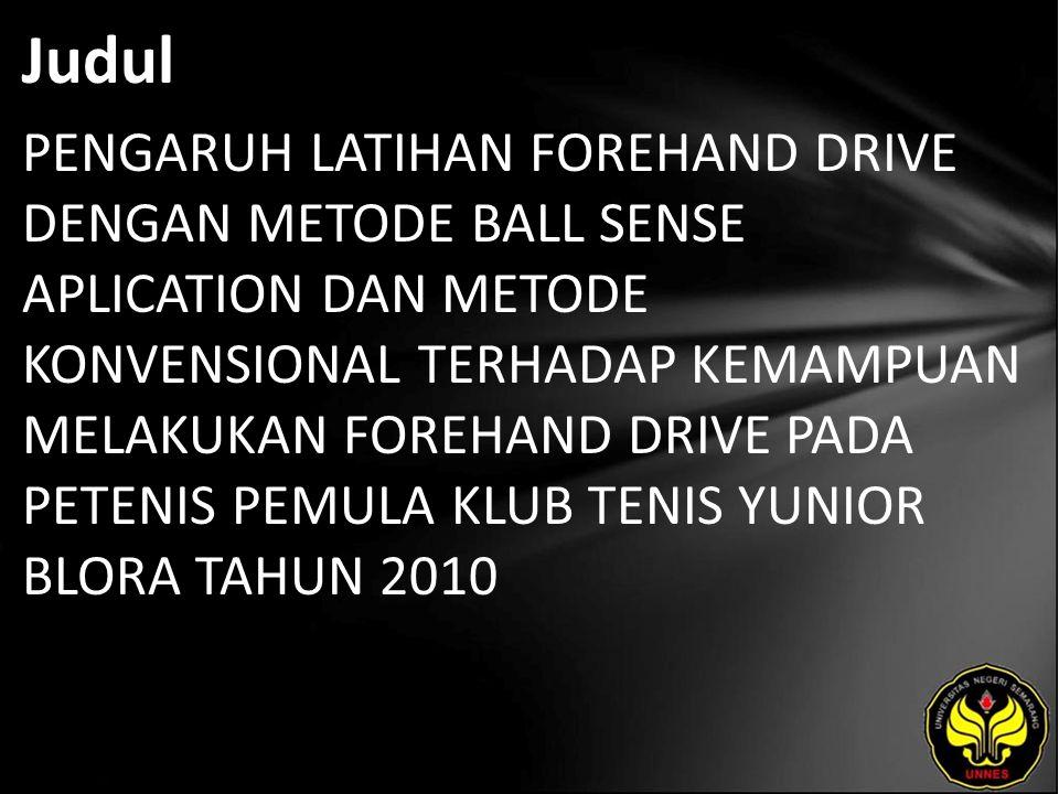 Judul PENGARUH LATIHAN FOREHAND DRIVE DENGAN METODE BALL SENSE APLICATION DAN METODE KONVENSIONAL TERHADAP KEMAMPUAN MELAKUKAN FOREHAND DRIVE PADA PETENIS PEMULA KLUB TENIS YUNIOR BLORA TAHUN 2010