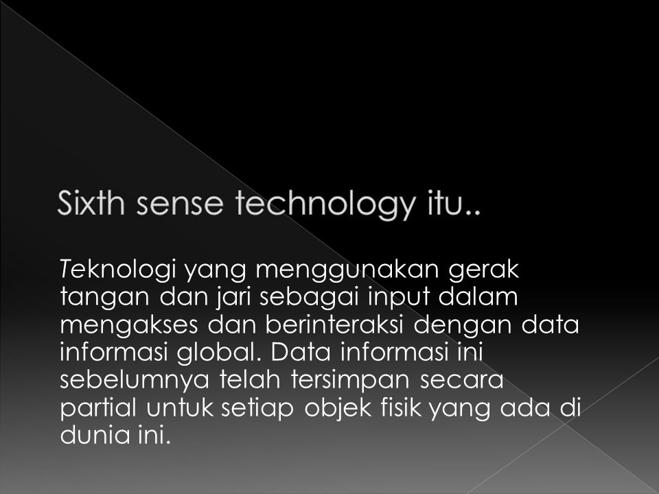 Jauh sebelum teknologi sixth sense ini, input data harus melalui sebuah alat perantara seperti mouse, keyboard, keypad atau informasi optik.