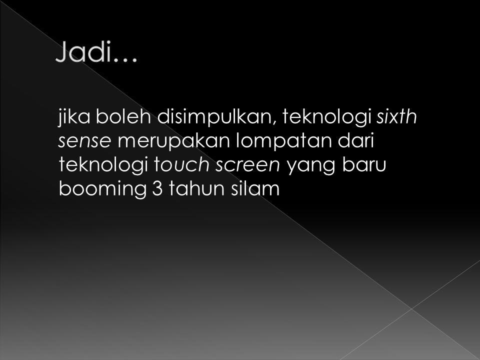 jika boleh disimpulkan, teknologi sixth sense merupakan lompatan dari teknologi touch screen yang baru booming 3 tahun silam