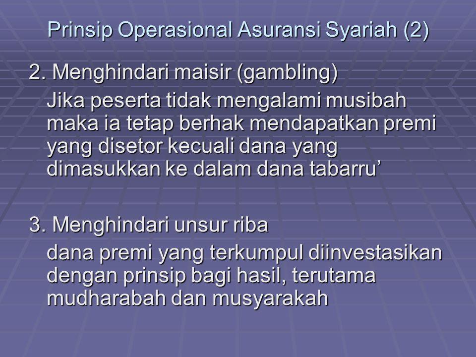 Prinsip Operasional Asuransi Syariah (2) 2. Menghindari maisir (gambling) Jika peserta tidak mengalami musibah maka ia tetap berhak mendapatkan premi