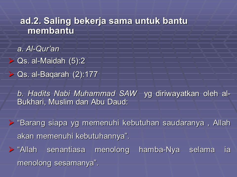 ad.2. Saling bekerja sama untuk bantu membantu a. Al-Qur'an  Qs. al-Maidah (5):2  Qs. al-Baqarah (2):177 b. Hadits Nabi Muhammad SAW yg diriwayatkan