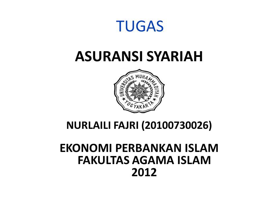 TUGAS ASURANSI SYARIAH NURLAILI FAJRI (20100730026) EKONOMI PERBANKAN ISLAM FAKULTAS AGAMA ISLAM 2012