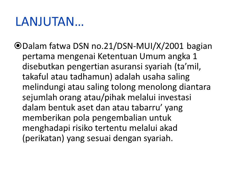 LANJUTAN…  Dalam fatwa DSN no.21/DSN-MUI/X/2001 bagian pertama mengenai Ketentuan Umum angka 1 disebutkan pengertian asuransi syariah (ta'mil, takafu