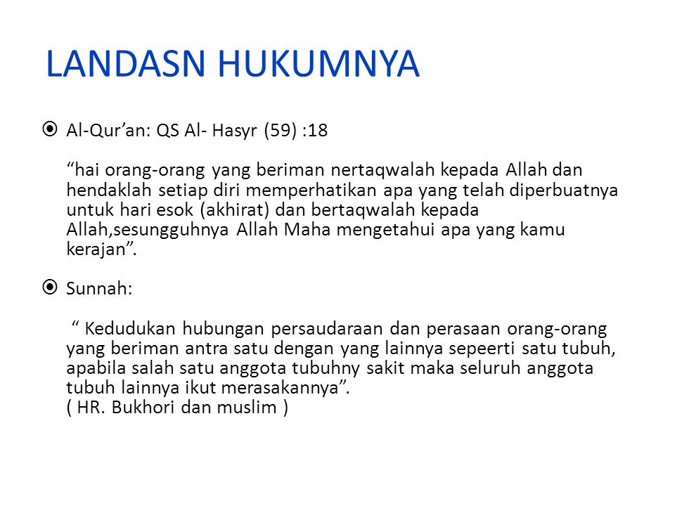 LANDASN HUKUMNYA  Al-Qur'an: QS Al- Hasyr (59) :18 hai orang-orang yang beriman nertaqwalah kepada Allah dan hendaklah setiap diri memperhatikan apa yang telah diperbuatnya untuk hari esok (akhirat) dan bertaqwalah kepada Allah,sesungguhnya Allah Maha mengetahui apa yang kamu kerajan .
