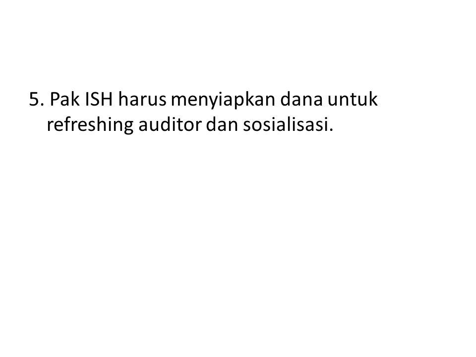 5. Pak ISH harus menyiapkan dana untuk refreshing auditor dan sosialisasi.