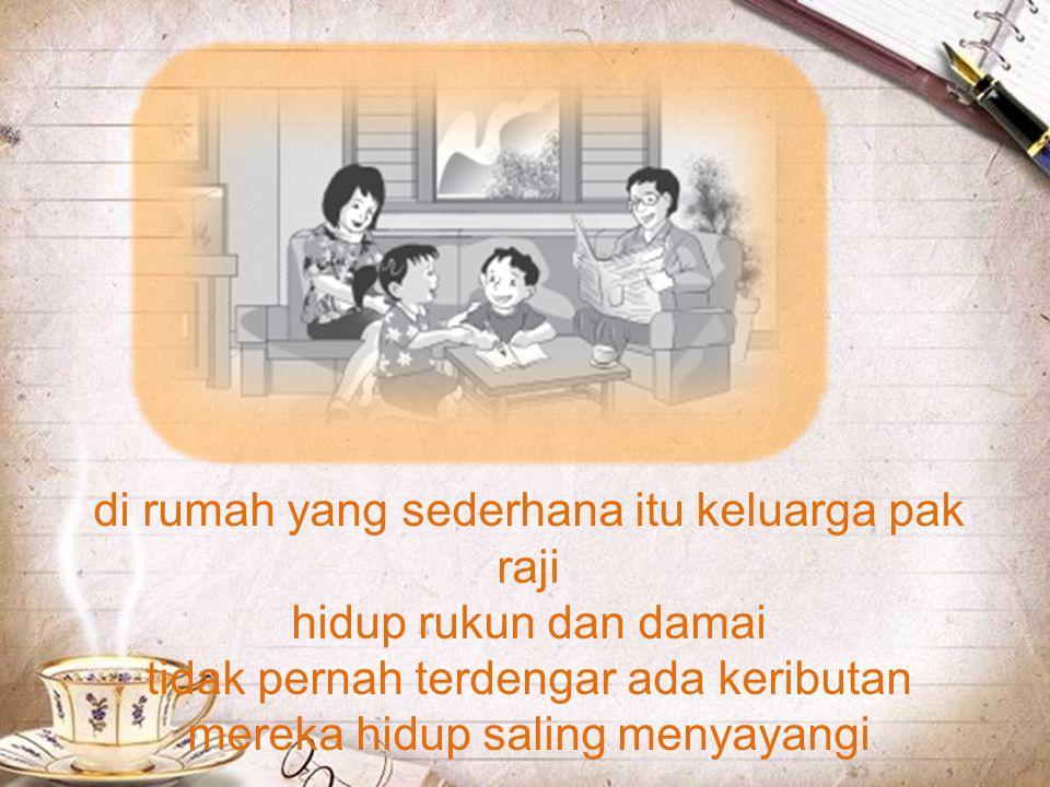 di rumah yang sederhana itu keluarga pak raji hidup rukun dan damai tidak pernah terdengar ada keributan mereka hidup saling menyayangi