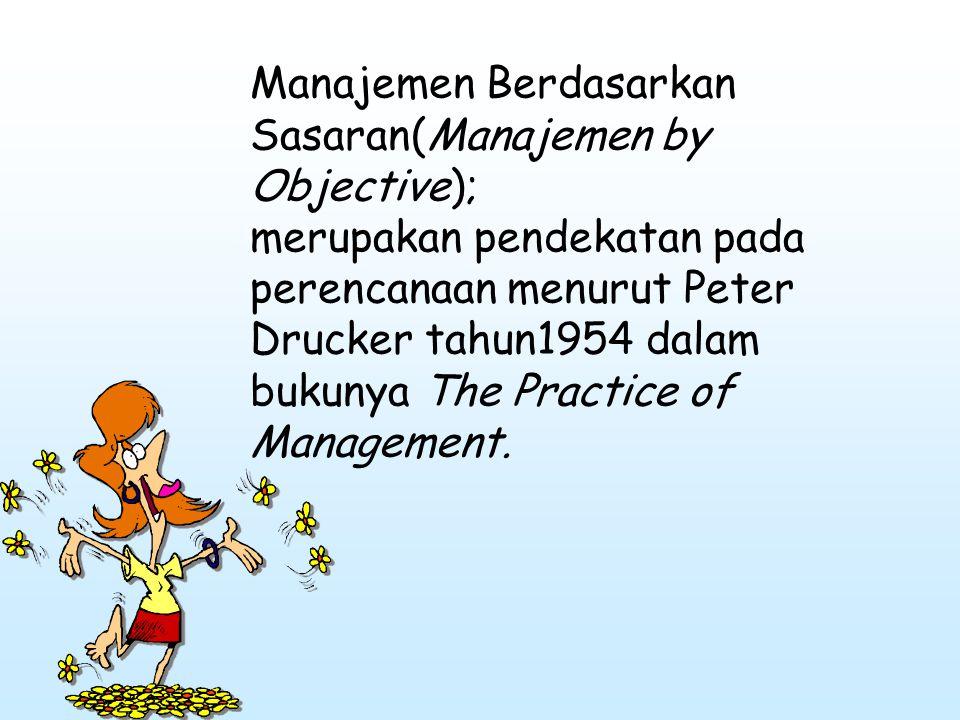 Manajemen Berdasarkan Sasaran(Manajemen by Objective); merupakan pendekatan pada perencanaan menurut Peter Drucker tahun1954 dalam bukunya The Practic
