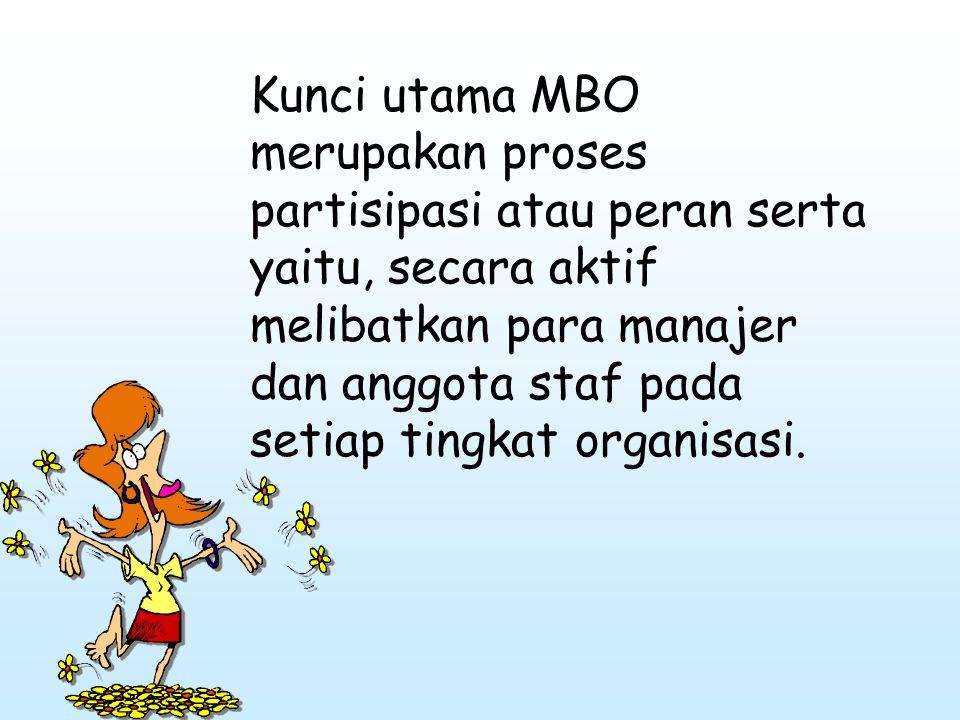 Kunci utama MBO merupakan proses partisipasi atau peran serta yaitu, secara aktif melibatkan para manajer dan anggota staf pada setiap tingkat organis