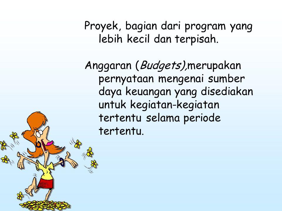 Proyek, bagian dari program yang lebih kecil dan terpisah. Anggaran (Budgets),merupakan pernyataan mengenai sumber daya keuangan yang disediakan untuk