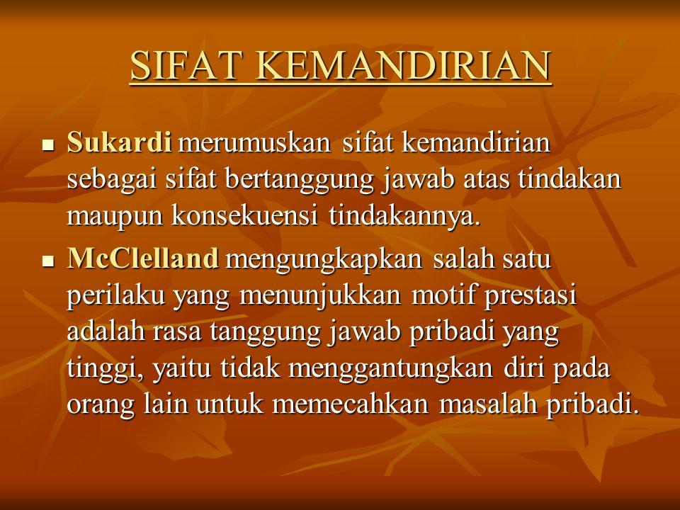 SIFAT KEMANDIRIAN Sukardi merumuskan sifat kemandirian sebagai sifat bertanggung jawab atas tindakan maupun konsekuensi tindakannya. Sukardi merumuska