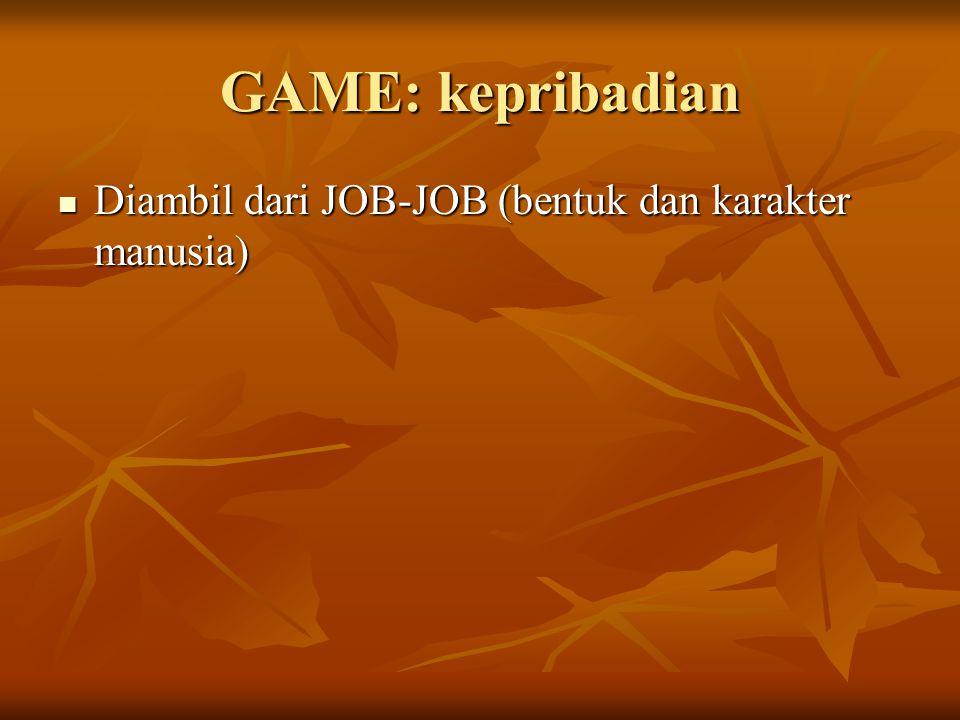 GAME: kepribadian Diambil dari JOB-JOB (bentuk dan karakter manusia) Diambil dari JOB-JOB (bentuk dan karakter manusia)