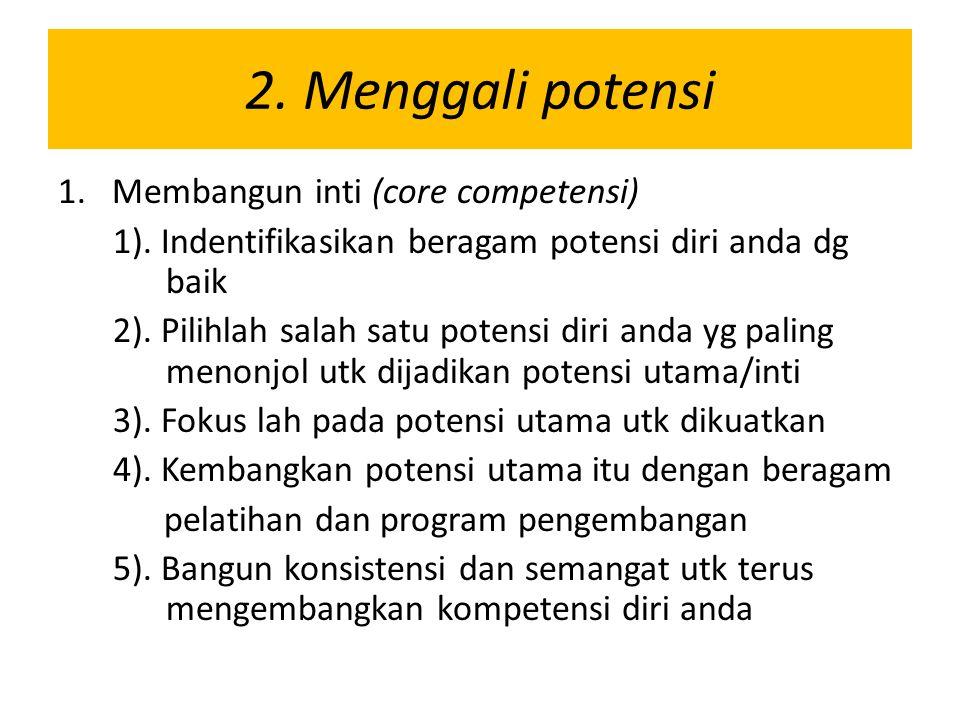 2. Menggali potensi 1.Membangun inti (core competensi) 1). Indentifikasikan beragam potensi diri anda dg baik 2). Pilihlah salah satu potensi diri and