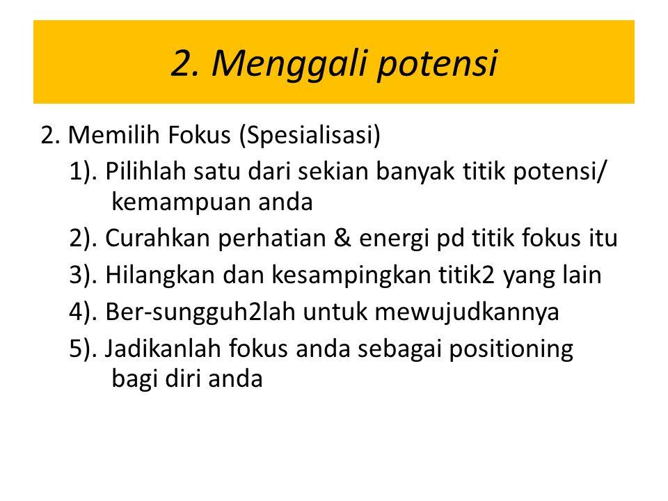 2. Menggali potensi 2. Memilih Fokus (Spesialisasi) 1). Pilihlah satu dari sekian banyak titik potensi/ kemampuan anda 2). Curahkan perhatian & energi