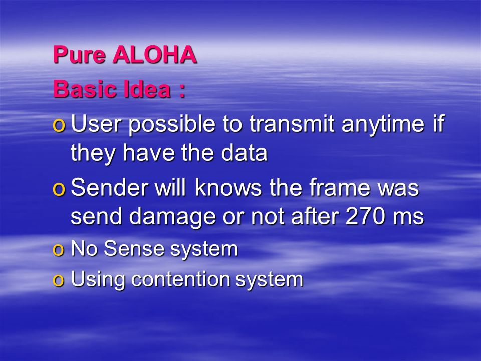 Pure ALOHA Basic Idea : oUser possible to transmit anytime if they have the data oSender will knows the frame was send damage or not after 270 ms oNo