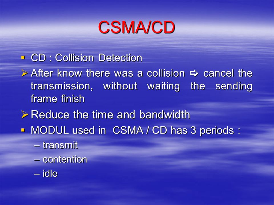 CSMA/CD  CD : Collision Detection  After know there was a collision  cancel the transmission, without waiting the sending frame finish  Reduce the