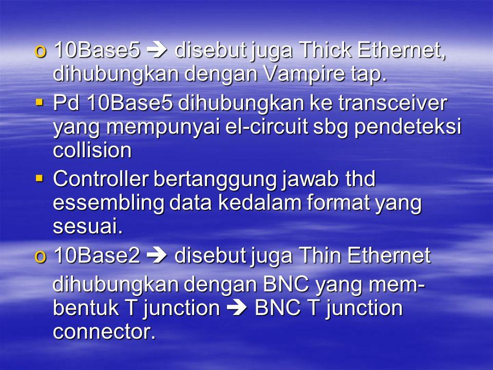o10Base5  disebut juga Thick Ethernet, dihubungkan dengan Vampire tap.  Pd 10Base5 dihubungkan ke transceiver yang mempunyai el-circuit sbg pendetek