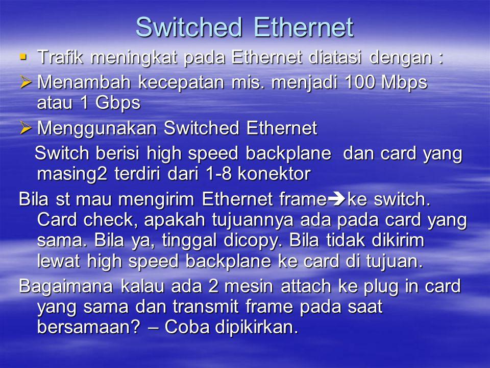  Trafik meningkat pada Ethernet diatasi dengan :  Menambah kecepatan mis. menjadi 100 Mbps atau 1 Gbps  Menggunakan Switched Ethernet Switch berisi