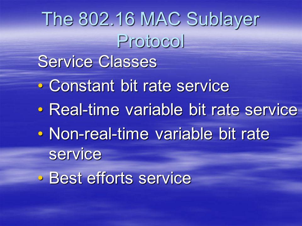 The 802.16 MAC Sublayer Protocol Service Classes Constant bit rate serviceConstant bit rate service Real-time variable bit rate serviceReal-time varia