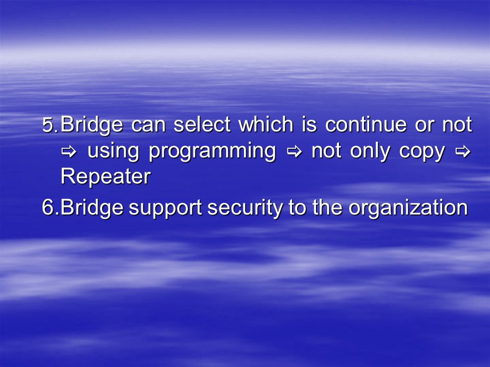 5. Bridge can select which is continue or not  using programming  not only copy  Repeater 6.Bridge support security to the organization