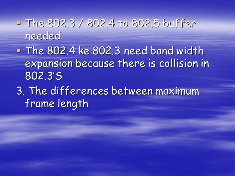  The 802.3 / 802.4 to 802.5 buffer needed  The 802.4 ke 802.3 need band width expansion because there is collision in 802.3'S 3. The differences bet