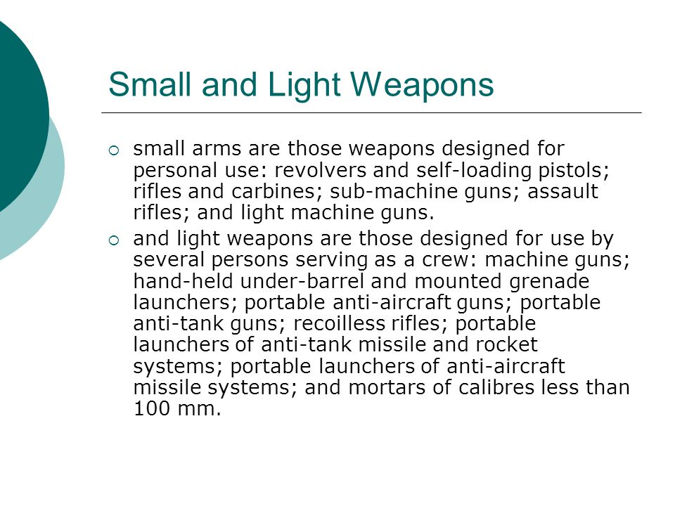 Small and Light Weapons  small arms are those weapons designed for personal use: revolvers and self-loading pistols; rifles and carbines; sub-machine guns; assault rifles; and light machine guns.