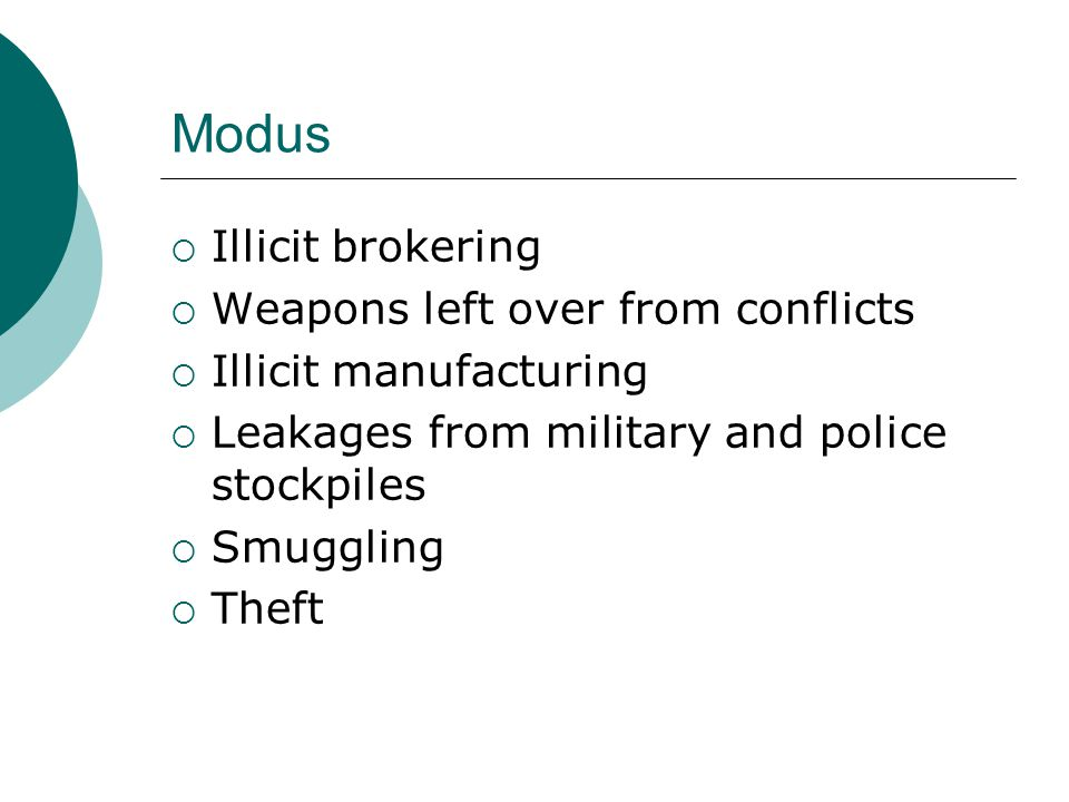 Modus  Illicit brokering  Weapons left over from conflicts  Illicit manufacturing  Leakages from military and police stockpiles  Smuggling  Theft