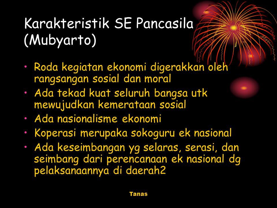 Tanas Karakteristik SE Pancasila (Mubyarto) Roda kegiatan ekonomi digerakkan oleh rangsangan sosial dan moral Ada tekad kuat seluruh bangsa utk mewuju