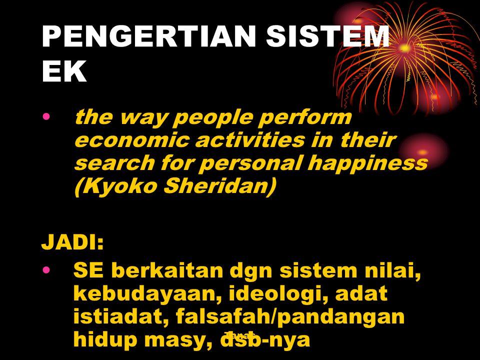Tanas PENGERTIAN SISTEM EK the way people perform economic activities in their search for personal happiness (Kyoko Sheridan) JADI: SE berkaitan dgn s