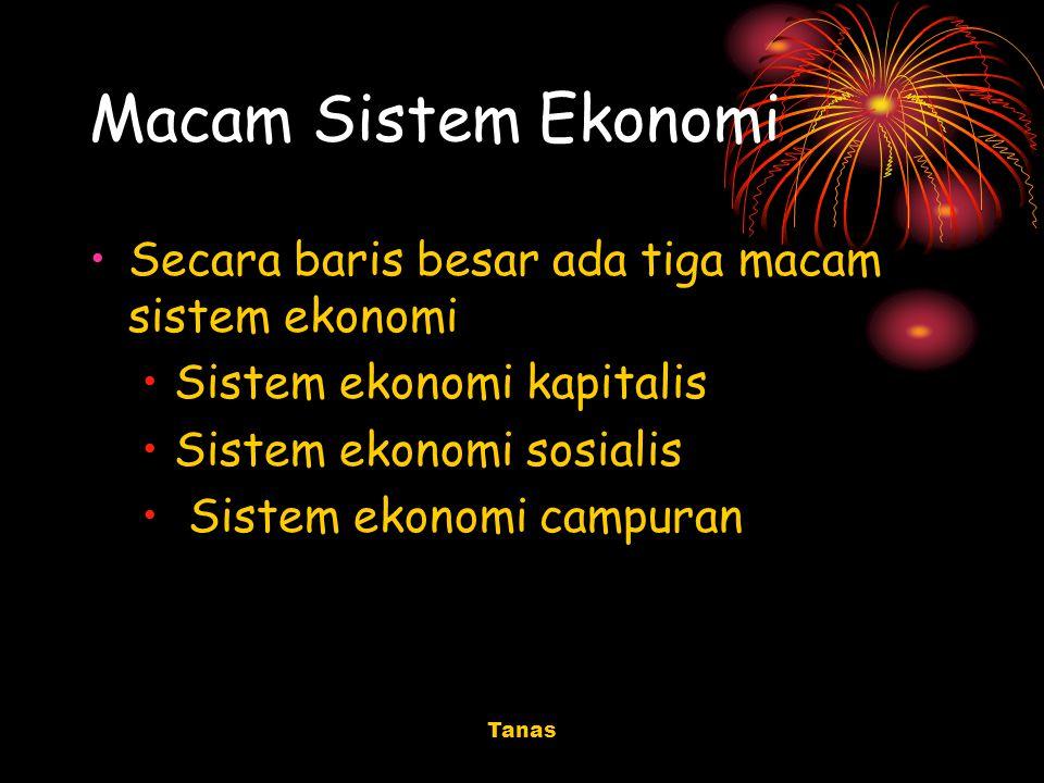 Tanas Macam Sistem Ekonomi Secara baris besar ada tiga macam sistem ekonomi Sistem ekonomi kapitalis Sistem ekonomi sosialis Sistem ekonomi campuran