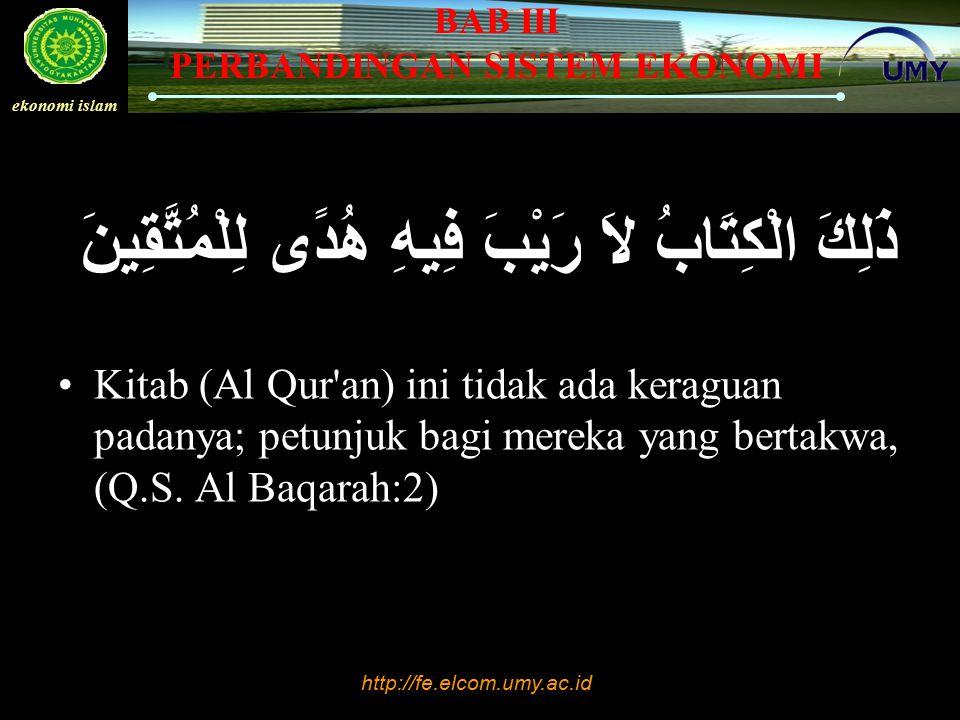 http://fe.elcom.umy.ac.id ekonomi islam BAB III PERBANDINGAN SISTEM EKONOMI ذَلِكَ الْكِتَابُ لاَ رَيْبَ فِيهِ هُدًى لِلْمُتَّقِينَ Kitab (Al Qur'an)