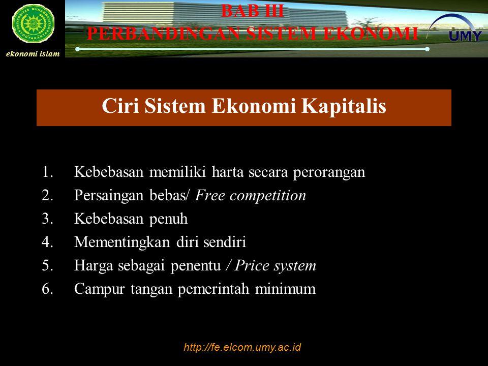 http://fe.elcom.umy.ac.id ekonomi islam BAB III PERBANDINGAN SISTEM EKONOMI Ciri Sistem Ekonomi Kapitalis 1.Kebebasan memiliki harta secara perorangan