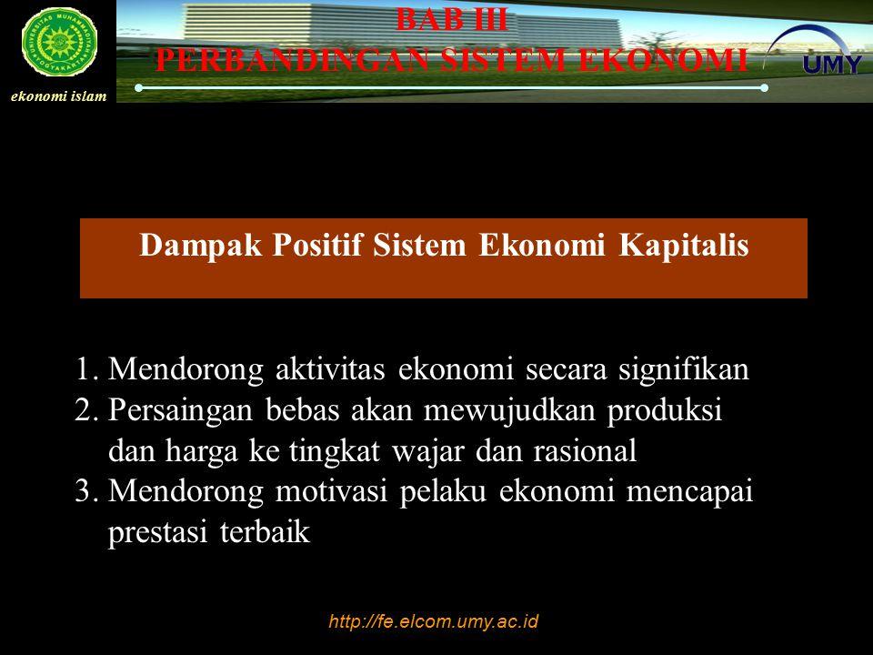 http://fe.elcom.umy.ac.id ekonomi islam BAB III PERBANDINGAN SISTEM EKONOMI Dampak Positif Sistem Ekonomi Kapitalis 1. Mendorong aktivitas ekonomi sec
