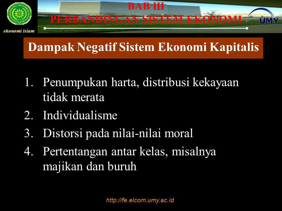http://fe.elcom.umy.ac.id ekonomi islam BAB III PERBANDINGAN SISTEM EKONOMI Dampak Negatif Sistem Ekonomi Kapitalis 1.Penumpukan harta, distribusi kek
