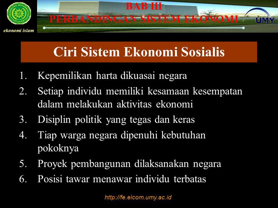 http://fe.elcom.umy.ac.id ekonomi islam BAB III PERBANDINGAN SISTEM EKONOMI Ciri Sistem Ekonomi Sosialis 1.Kepemilikan harta dikuasai negara 2.Setiap