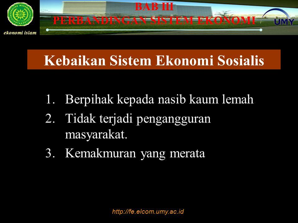 http://fe.elcom.umy.ac.id ekonomi islam BAB III PERBANDINGAN SISTEM EKONOMI Kebaikan Sistem Ekonomi Sosialis 1.Berpihak kepada nasib kaum lemah 2.Tida
