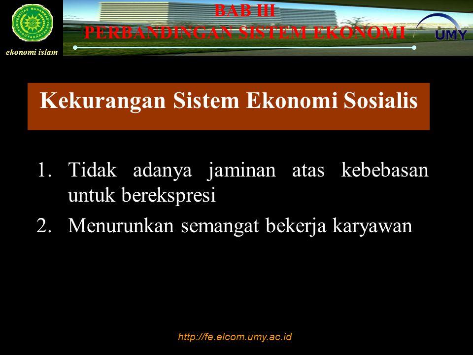 http://fe.elcom.umy.ac.id ekonomi islam BAB III PERBANDINGAN SISTEM EKONOMI Kekurangan Sistem Ekonomi Sosialis 1.Tidak adanya jaminan atas kebebasan u