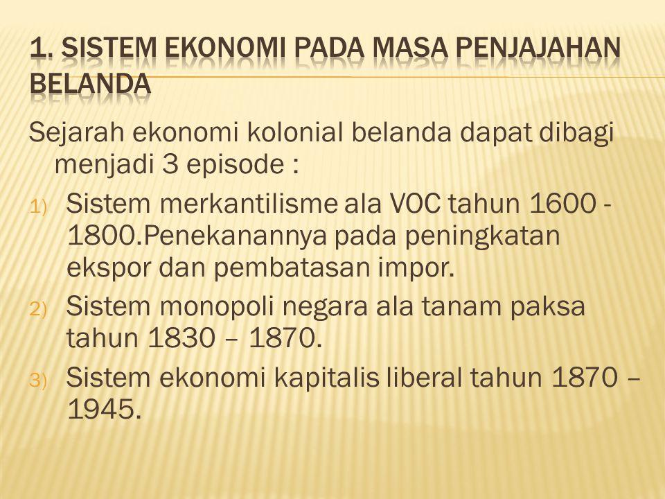 Sejarah ekonomi kolonial belanda dapat dibagi menjadi 3 episode : 1) Sistem merkantilisme ala VOC tahun 1600 - 1800.Penekanannya pada peningkatan ekspor dan pembatasan impor.