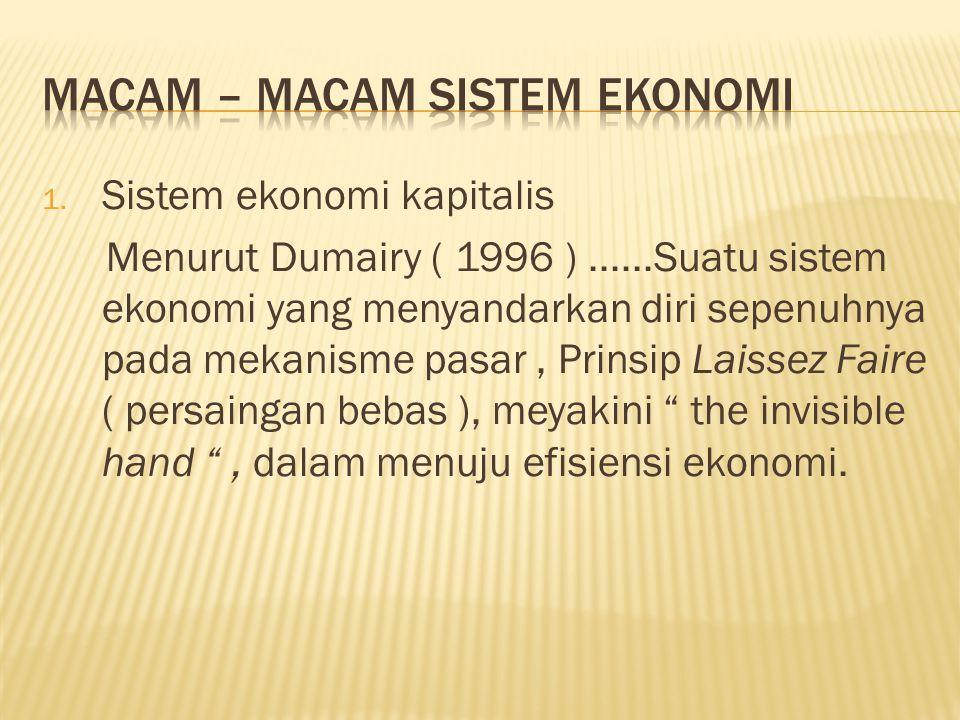 1. Sistem ekonomi kapitalis Menurut Dumairy ( 1996 )......Suatu sistem ekonomi yang menyandarkan diri sepenuhnya pada mekanisme pasar, Prinsip Laissez