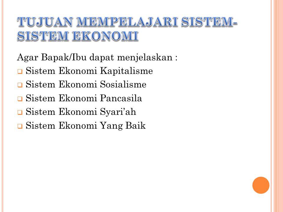 Agar Bapak/Ibu dapat menjelaskan :  Sistem Ekonomi Kapitalisme  Sistem Ekonomi Sosialisme  Sistem Ekonomi Pancasila  Sistem Ekonomi Syari'ah  Sistem Ekonomi Yang Baik