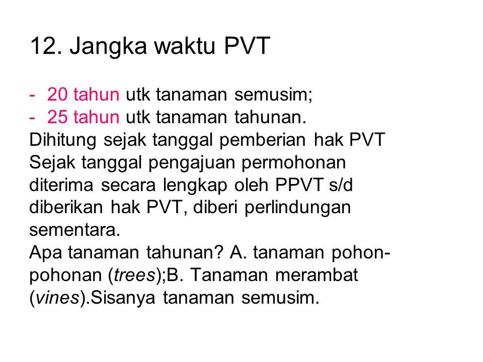 12. Jangka waktu PVT -20 tahun utk tanaman semusim; -25 tahun utk tanaman tahunan. Dihitung sejak tanggal pemberian hak PVT Sejak tanggal pengajuan pe