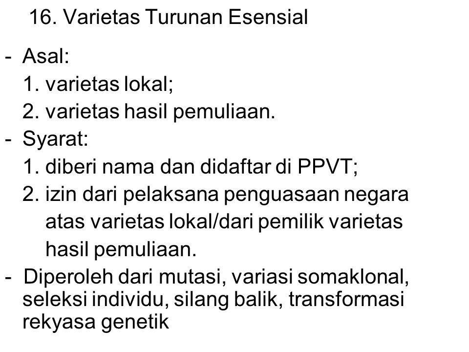 16. Varietas Turunan Esensial -Asal: 1. varietas lokal; 2. varietas hasil pemuliaan. -Syarat: 1. diberi nama dan didaftar di PPVT; 2. izin dari pelaks