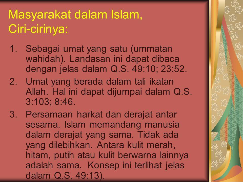 Masyarakat dalam Islam, Ciri-cirinya: 1.Sebagai umat yang satu (ummatan wahidah). Landasan ini dapat dibaca dengan jelas dalam Q.S. 49:10; 23:52. 2.Um