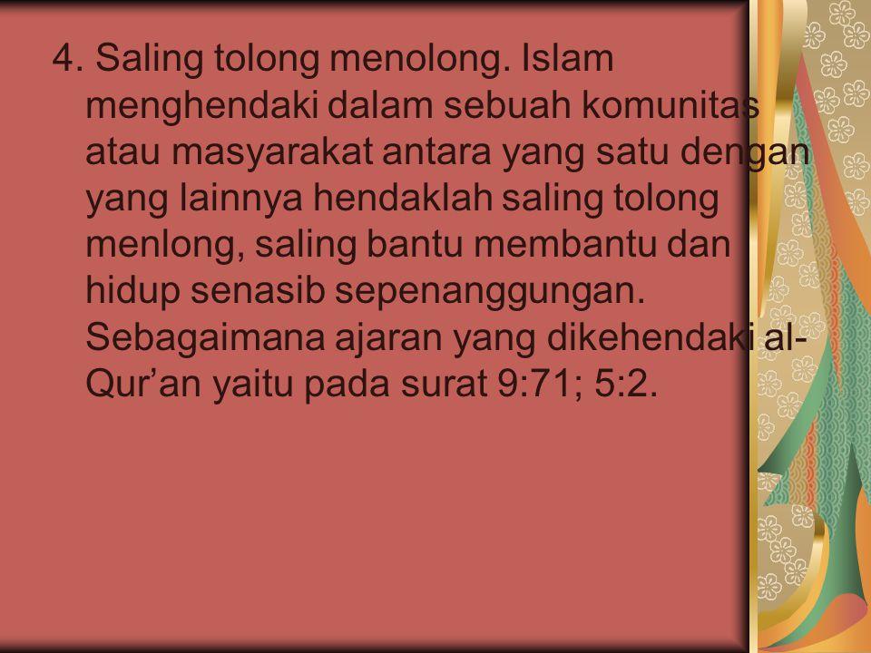 4. Saling tolong menolong. Islam menghendaki dalam sebuah komunitas atau masyarakat antara yang satu dengan yang lainnya hendaklah saling tolong menlo