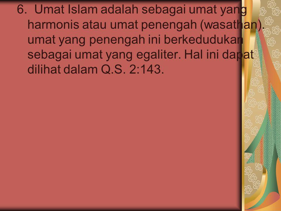 6. Umat Islam adalah sebagai umat yang harmonis atau umat penengah (wasathan). umat yang penengah ini berkedudukan sebagai umat yang egaliter. Hal ini