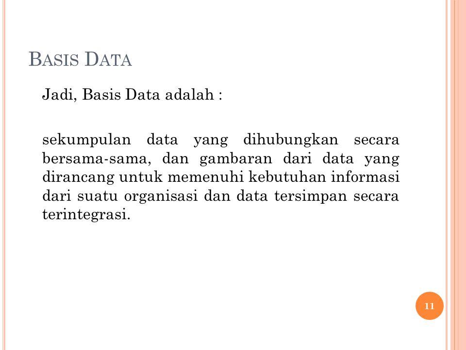 B ASIS D ATA Jadi, Basis Data adalah : sekumpulan data yang dihubungkan secara bersama-sama, dan gambaran dari data yang dirancang untuk memenuhi kebutuhan informasi dari suatu organisasi dan data tersimpan secara terintegrasi.