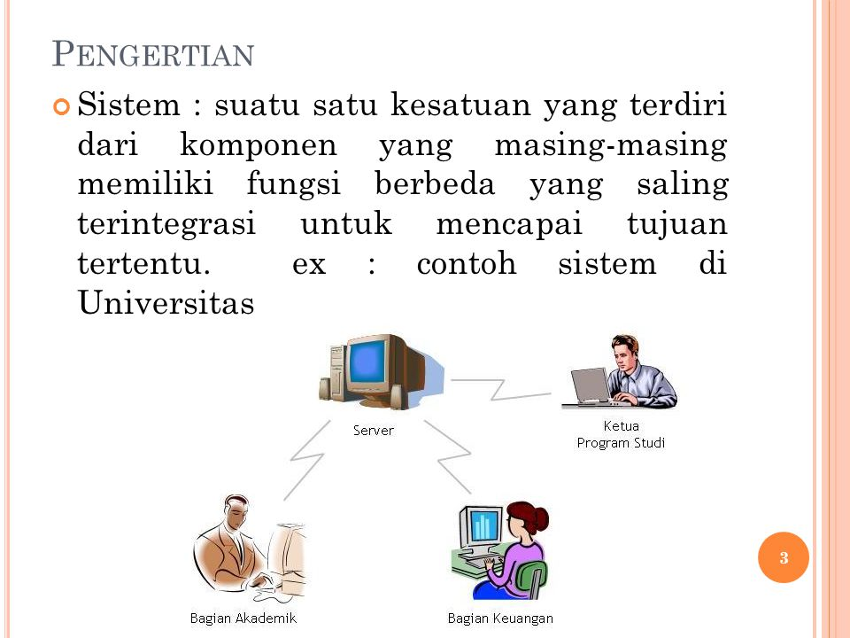 P ENGERTIAN Sistem : suatu satu kesatuan yang terdiri dari komponen yang masing-masing memiliki fungsi berbeda yang saling terintegrasi untuk mencapai tujuan tertentu.