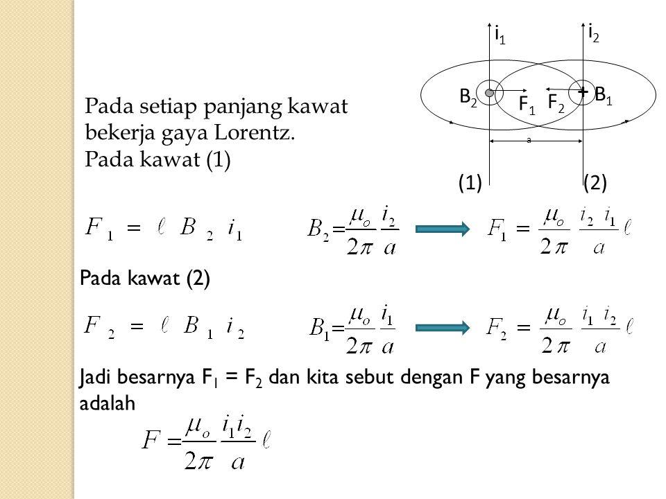 + i2i2 i1i1 F2F2 F1F1 a (1)(2) B2B2 B1B1 Pada setiap panjang kawat bekerja gaya Lorentz. Pada kawat (1) Pada kawat (2) Jadi besarnya F 1 = F 2 dan kit