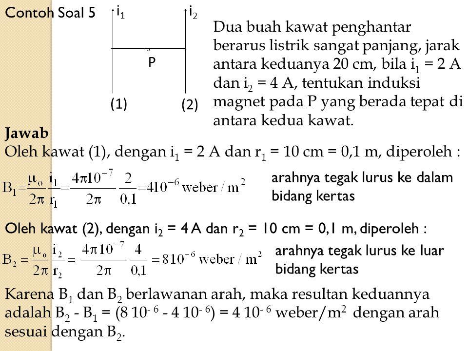 Contoh Soal 5 i2i2 i1i1 P (2) (1) Jawab Oleh kawat (1), dengan i 1 = 2 A dan r 1 = 10 cm = 0,1 m, diperoleh : Dua buah kawat penghantar berarus listri