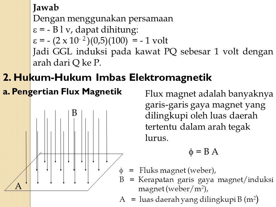 Jawab Dengan menggunakan persamaan  = - B l v, dapat dihitung:  = - (2 x 10 - 2 )(0,5)(100) = - 1 volt Jadi GGL induksi pada kawat PQ sebesar 1 volt